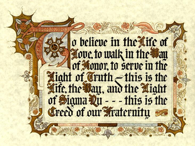 The Creed of Sigma Nu Fraternity: To believe in the Life of Love, To walk in the Way of Honor, To serve in the Light of Truth - This is the Life, the Way, and the Light of Sigma Nu - this is the Creed of our Fraternity.